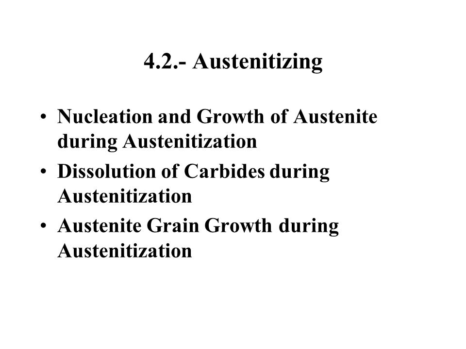 4.2.- Austenitizing Nucleation and Growth of Austenite during Austenitization. Dissolution of Carbides during Austenitization.