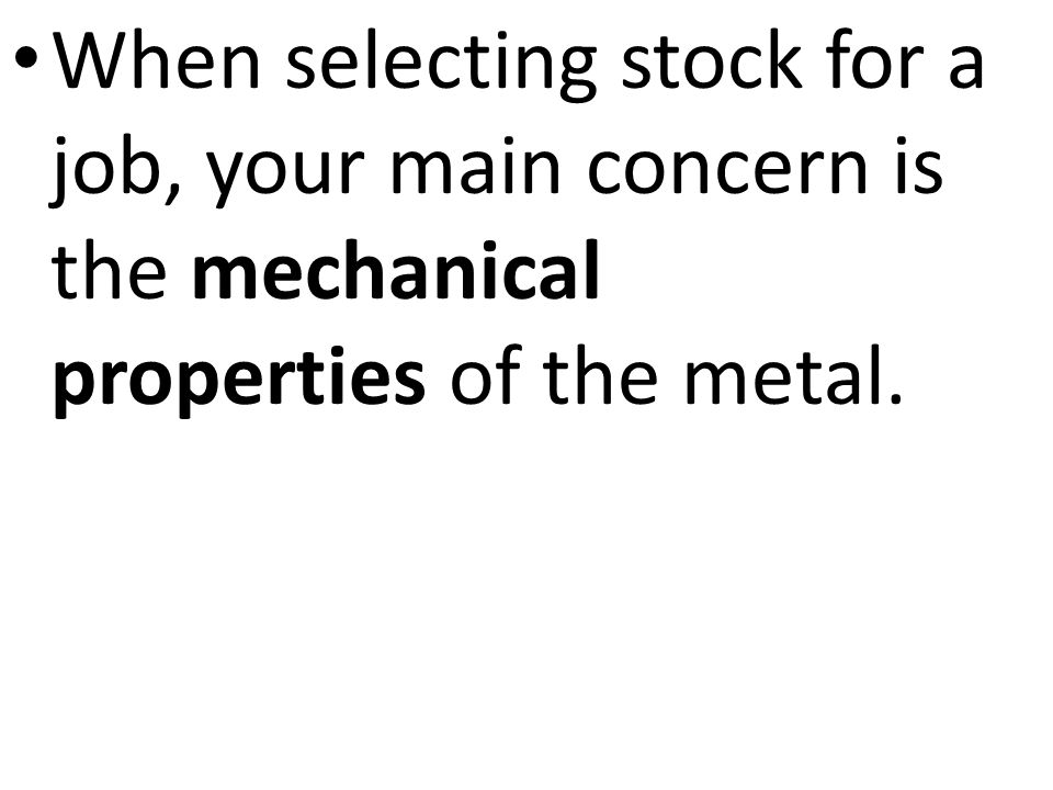 When selecting stock for a job, your main concern is the mechanical properties of the metal.