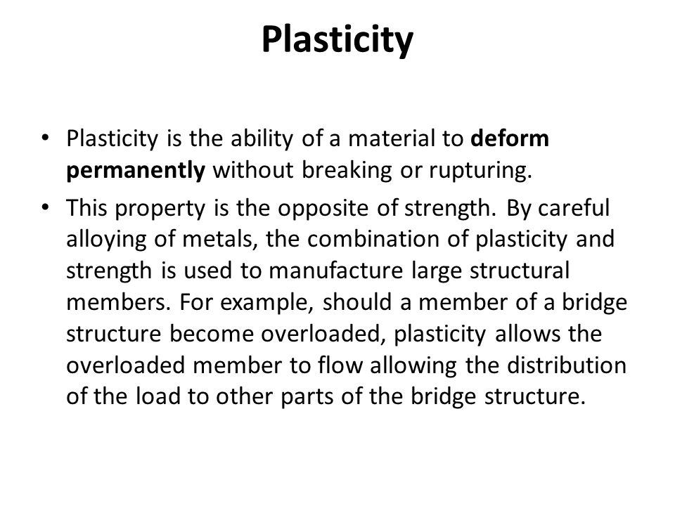 Plasticity Plasticity is the ability of a material to deform permanently without breaking or rupturing.