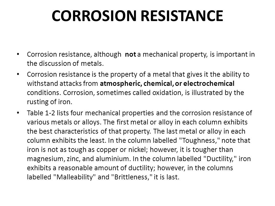 CORROSION RESISTANCE Corrosion resistance, although not a mechanical property, is important in the discussion of metals.