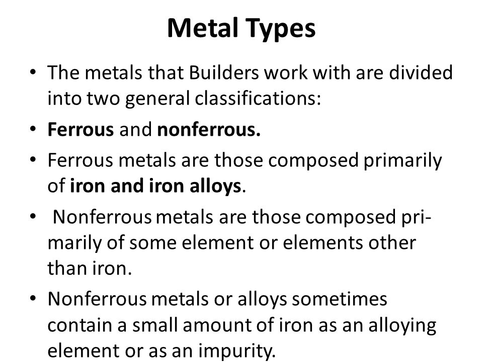 Metal Types The metals that Builders work with are divided into two general classifications: Ferrous and nonferrous.