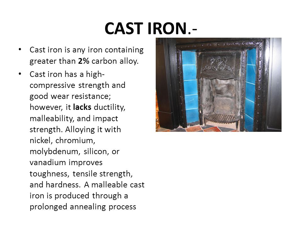 CAST IRON.- Cast iron is any iron containing greater than 2% carbon alloy.