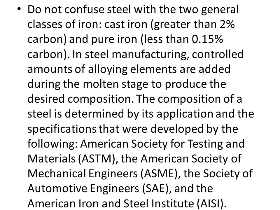 Do not confuse steel with the two general classes of iron: cast iron (greater than 2% carbon) and pure iron (less than 0.15% carbon).