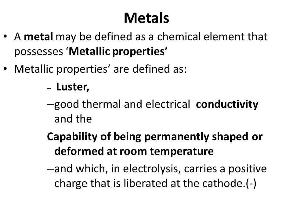Metals A metal may be defined as a chemical element that possesses 'Metallic properties' Metallic properties' are defined as: