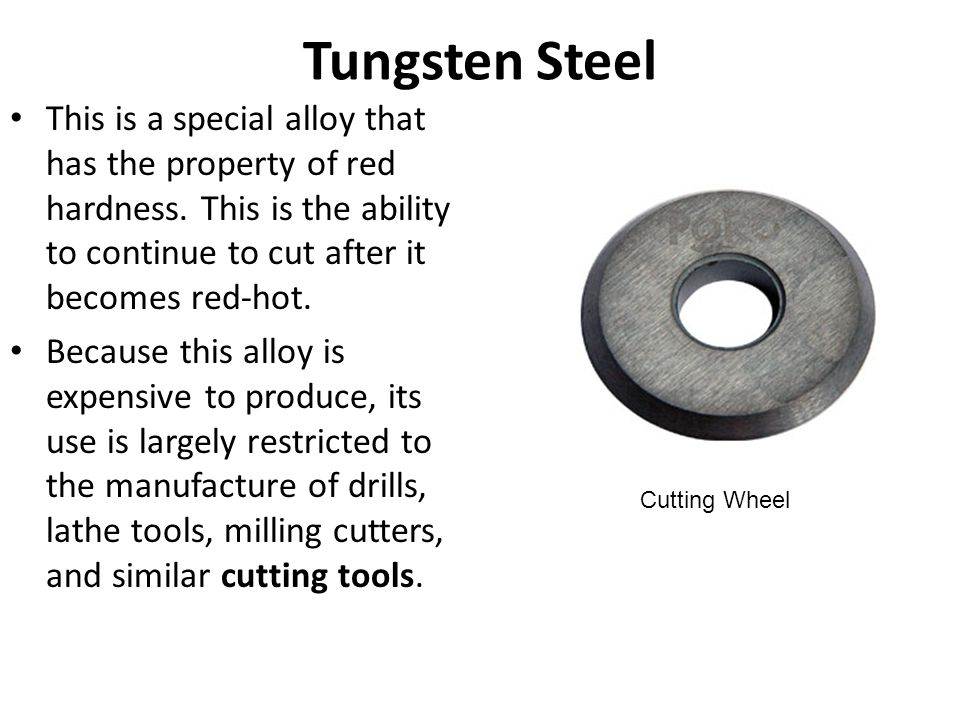 Tungsten Steel This is a special alloy that has the property of red hardness. This is the ability to continue to cut after it becomes red-hot.