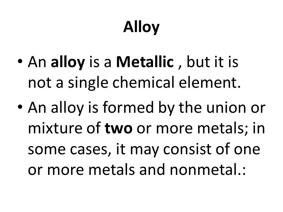 Alloy An alloy is a Metallic , but it is not a single chemical element.