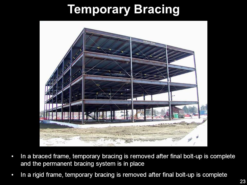 Temporary Bracing In a braced frame, temporary bracing is removed after final bolt-up is complete and the permanent bracing system is in place.