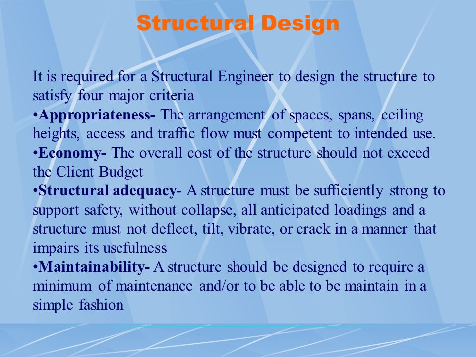 Structural Design It is required for a Structural Engineer to design the structure to satisfy four major criteria.