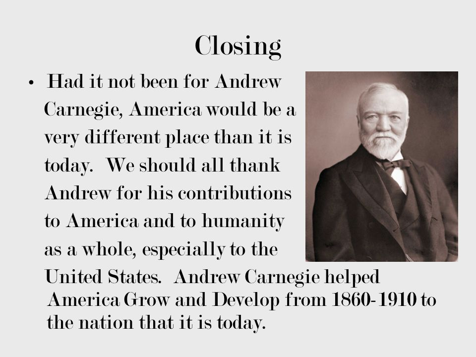 Closing Had it not been for Andrew Carnegie, America would be a
