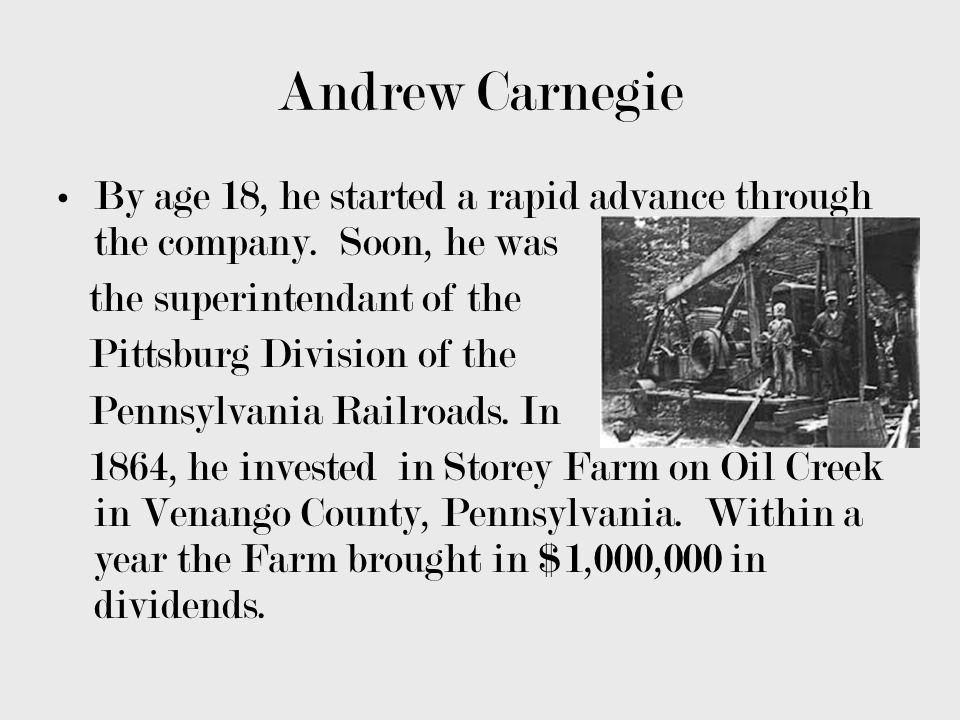 Andrew Carnegie By age 18, he started a rapid advance through the company. Soon, he was. the superintendant of the.