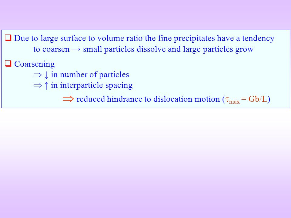 Due to large surface to volume ratio the fine precipitates have a tendency to coarsen → small particles dissolve and large particles grow
