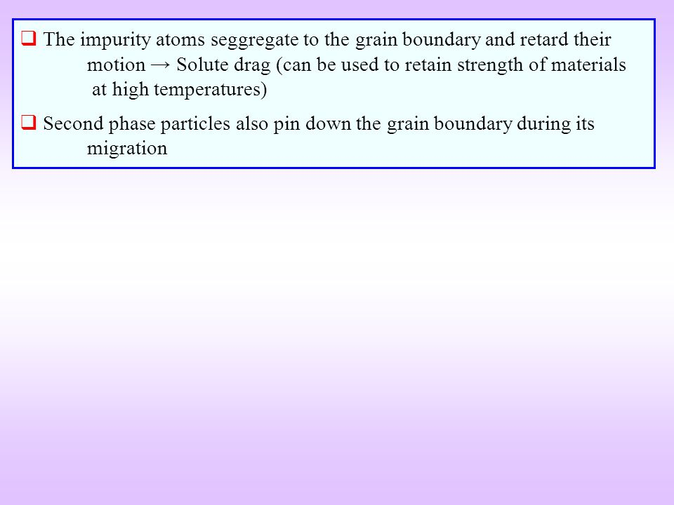 The impurity atoms seggregate to the grain boundary and retard their