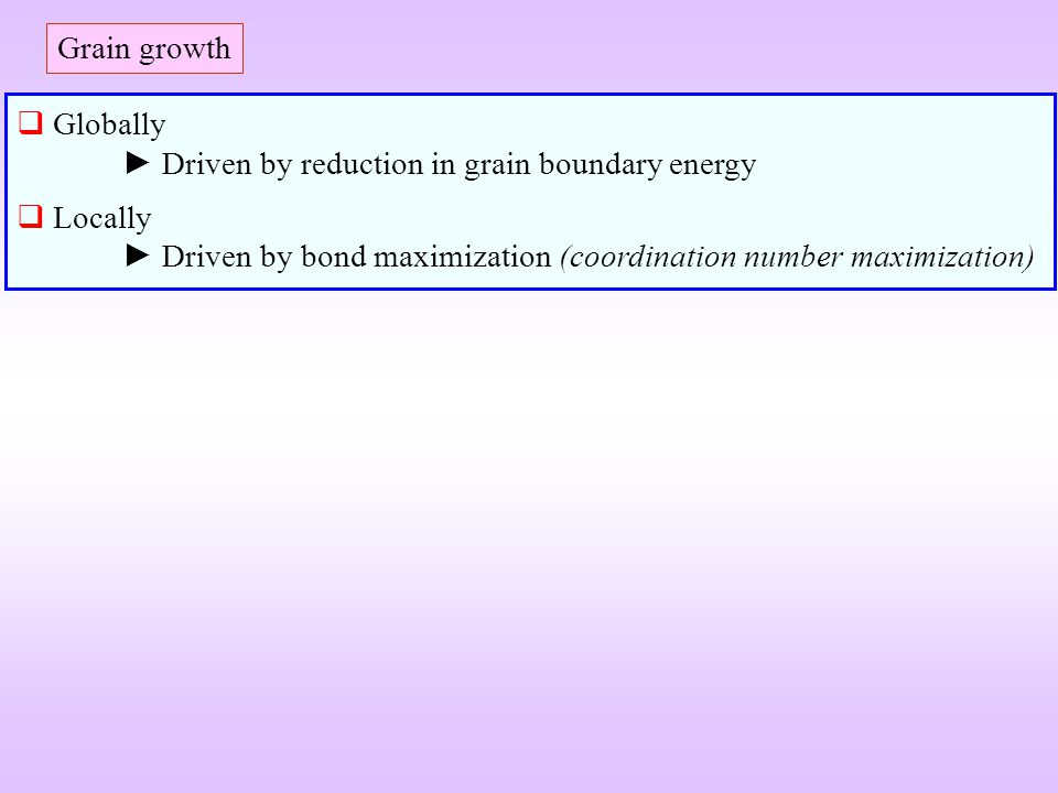 Grain growth Globally ► Driven by reduction in grain boundary energy.