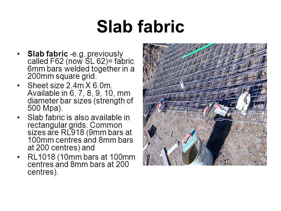 Slab fabric Slab fabric -e.g. previously called F62 (now SL 62)= fabric 6mm bars welded together in a 200mm square grid.