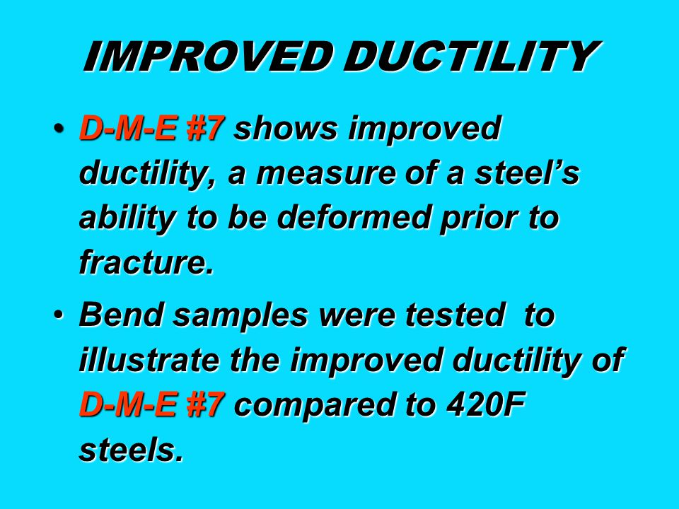 IMPROVED DUCTILITY D-M-E #7 shows improved ductility, a measure of a steel's ability to be deformed prior to fracture.