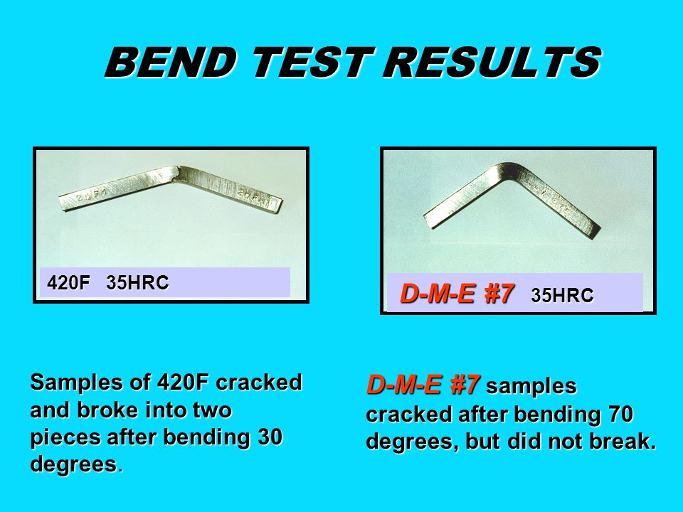 BEND TEST RESULTS 420F 35HRC. D-M-E #7 35HRC. Samples of 420F cracked and broke into two pieces after bending 30 degrees.