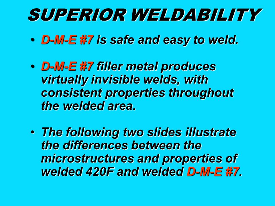 SUPERIOR WELDABILITY D-M-E #7 is safe and easy to weld.