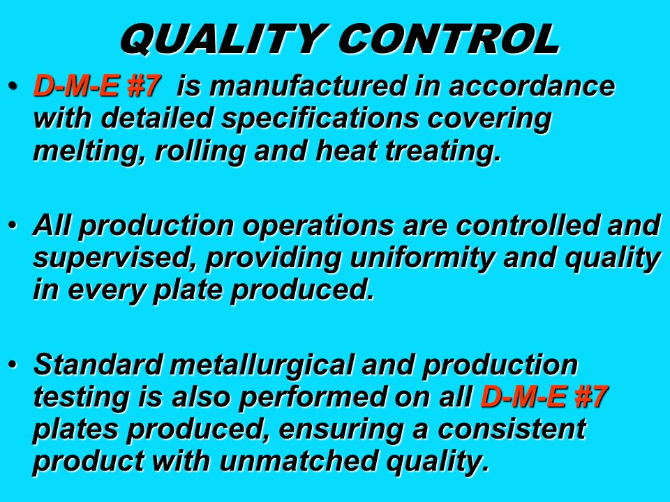 QUALITY CONTROL D-M-E #7 is manufactured in accordance with detailed specifications covering melting, rolling and heat treating.