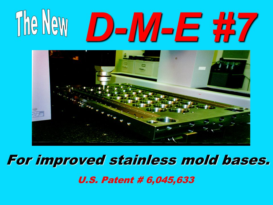 For improved stainless mold bases. U.S. Patent # 6,045,633