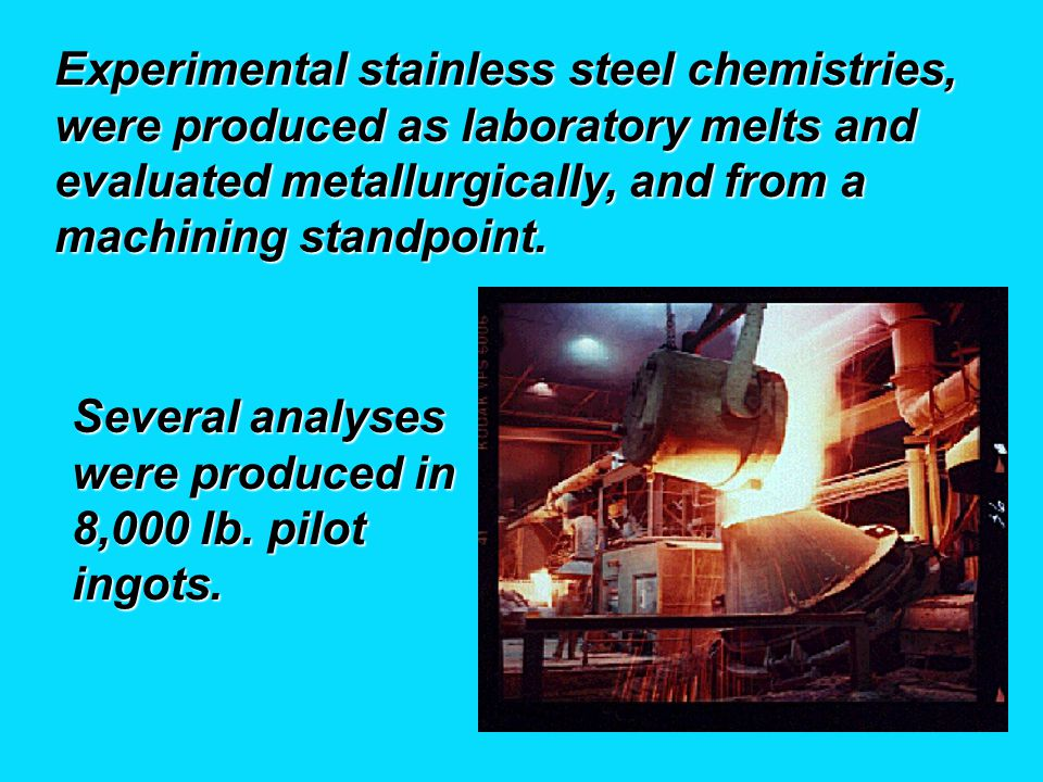 Experimental stainless steel chemistries, were produced as laboratory melts and evaluated metallurgically, and from a machining standpoint.