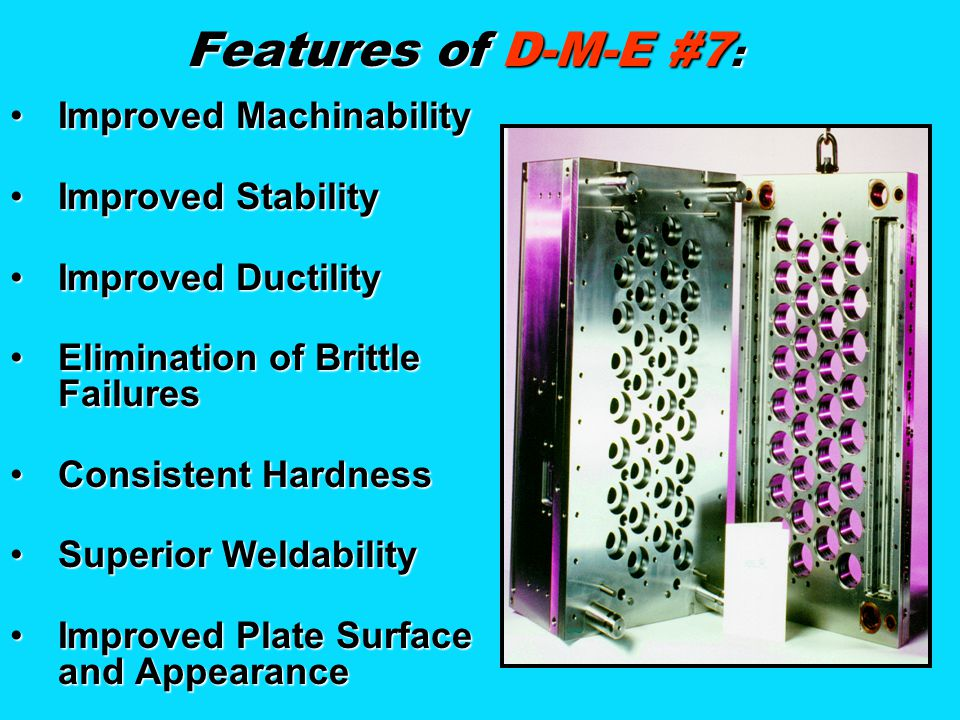 Features of D-M-E #7: Improved Machinability Improved Stability