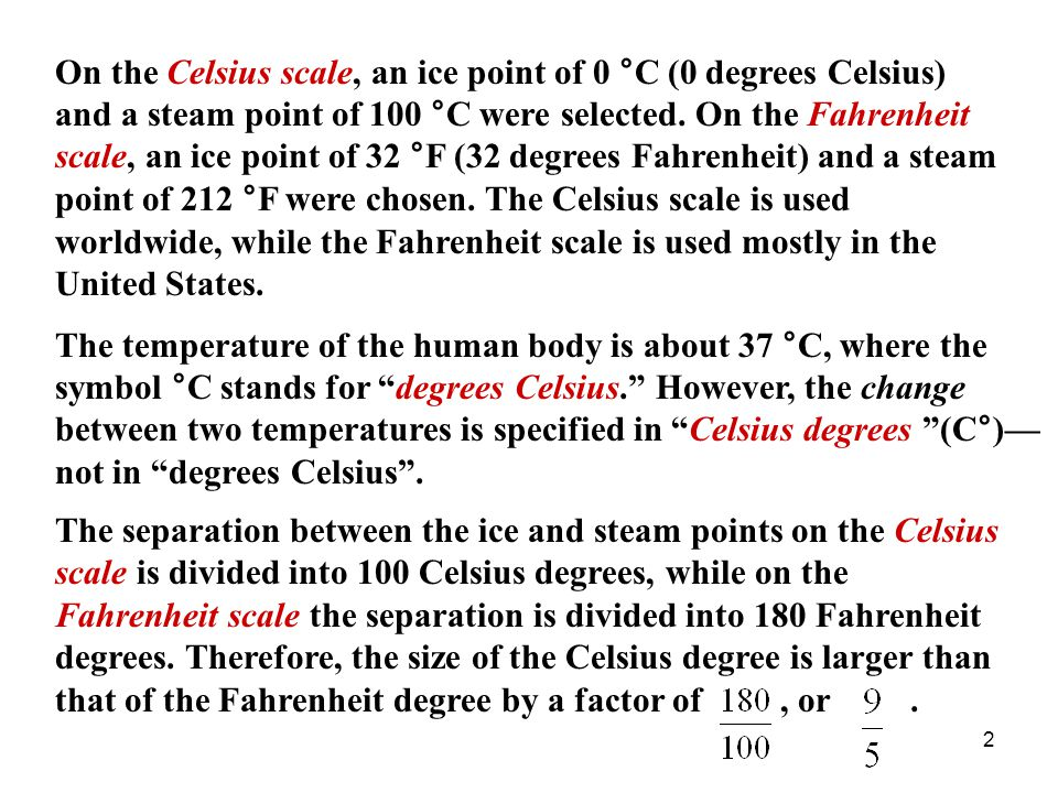 On the Celsius scale, an ice point of 0 °C (0 degrees Celsius) and a steam point of 100 °C were selected. On the Fahrenheit scale, an ice point of 32 °F (32 degrees Fahrenheit) and a steam point of 212 °F were chosen. The Celsius scale is used worldwide, while the Fahrenheit scale is used mostly in the United States.