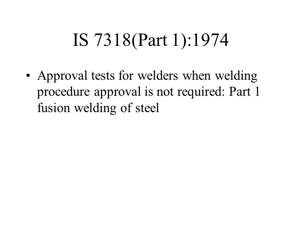 IS 7318(Part 1):1974 Approval tests for welders when welding procedure approval is not required: Part 1 fusion welding of steel.