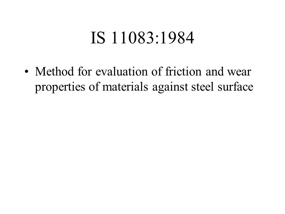 IS 11083:1984 Method for evaluation of friction and wear properties of materials against steel surface.