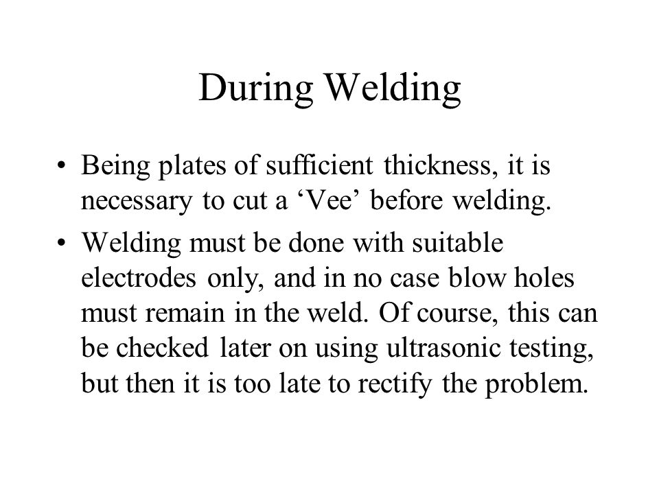 During Welding Being plates of sufficient thickness, it is necessary to cut a 'Vee' before welding.