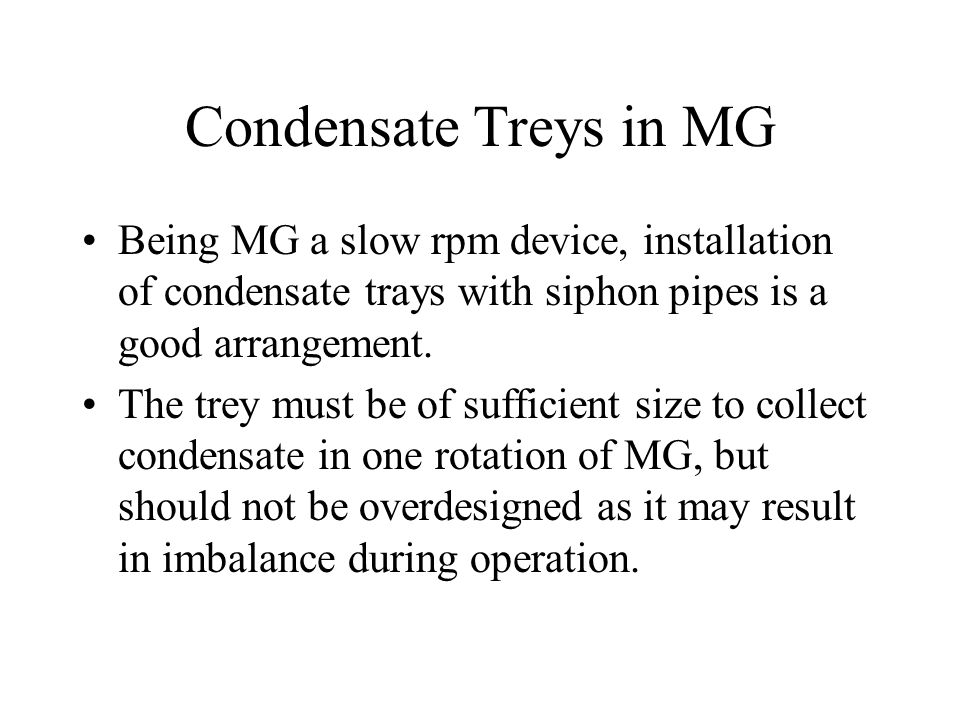 Condensate Treys in MG Being MG a slow rpm device, installation of condensate trays with siphon pipes is a good arrangement.