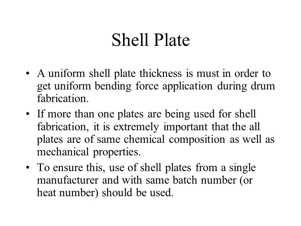 Shell Plate A uniform shell plate thickness is must in order to get uniform bending force application during drum fabrication.