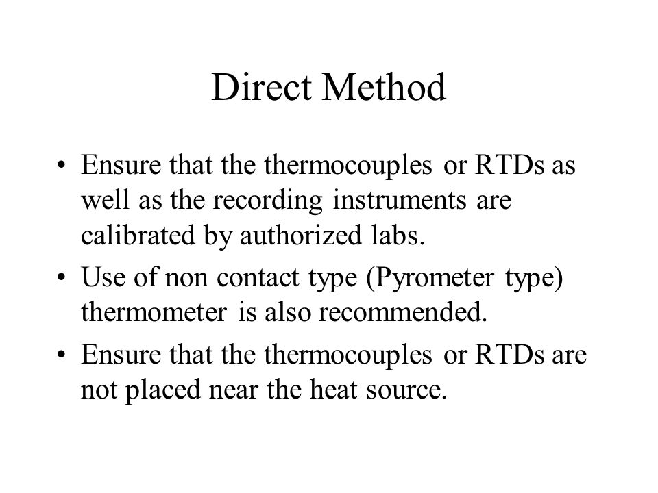 Direct Method Ensure that the thermocouples or RTDs as well as the recording instruments are calibrated by authorized labs.