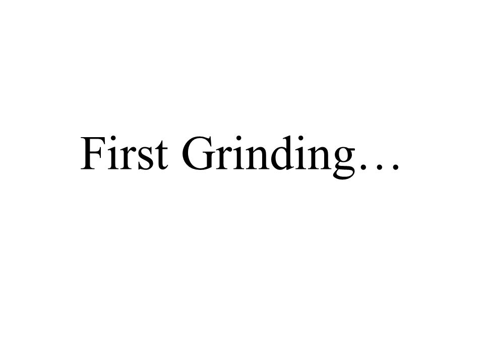 First Grinding…