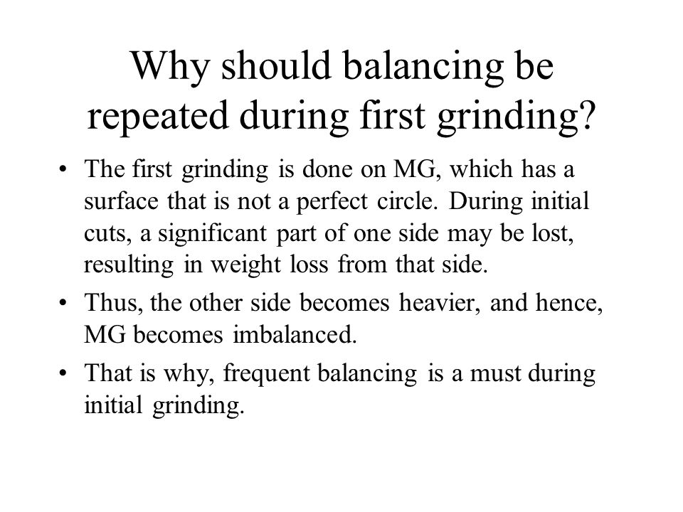 Why should balancing be repeated during first grinding