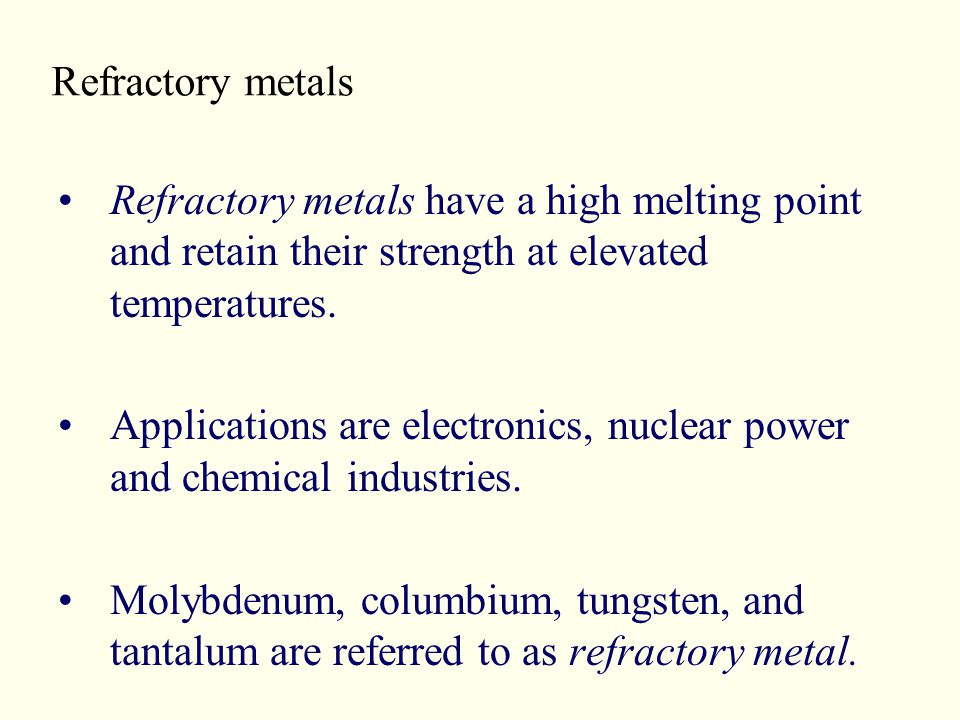 Refractory metals Refractory metals have a high melting point and retain their strength at elevated temperatures.