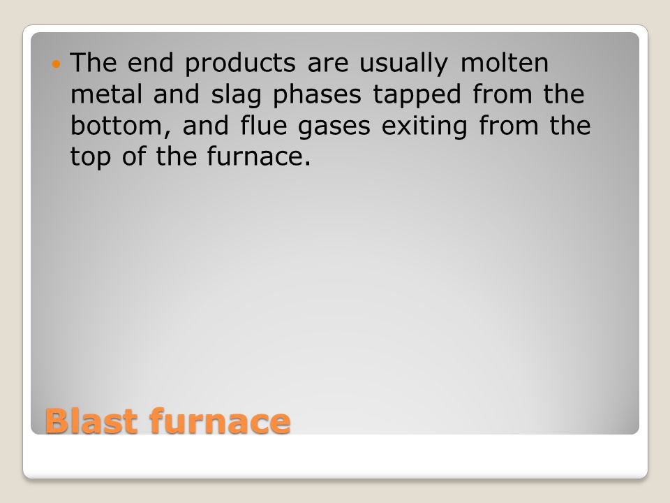 The end products are usually molten metal and slag phases tapped from the bottom, and flue gases exiting from the top of the furnace.
