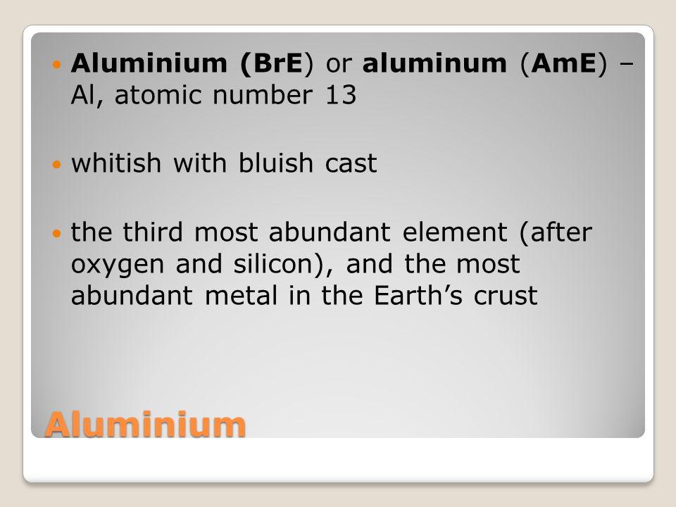 Aluminium Aluminium (BrE) or aluminum (AmE) – Al, atomic number 13