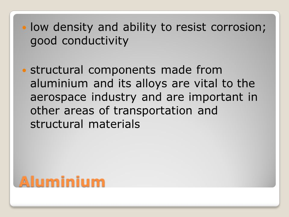 low density and ability to resist corrosion; good conductivity