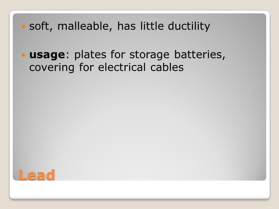 Lead soft, malleable, has little ductility