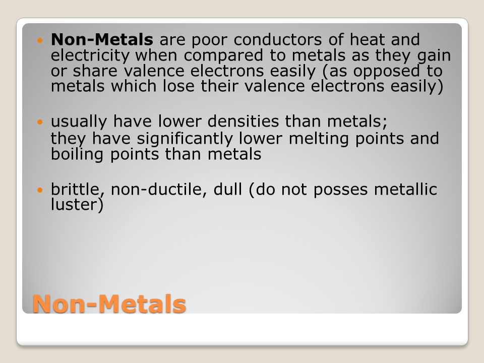 Non-Metals are poor conductors of heat and electricity when compared to metals as they gain or share valence electrons easily (as opposed to metals which lose their valence electrons easily)