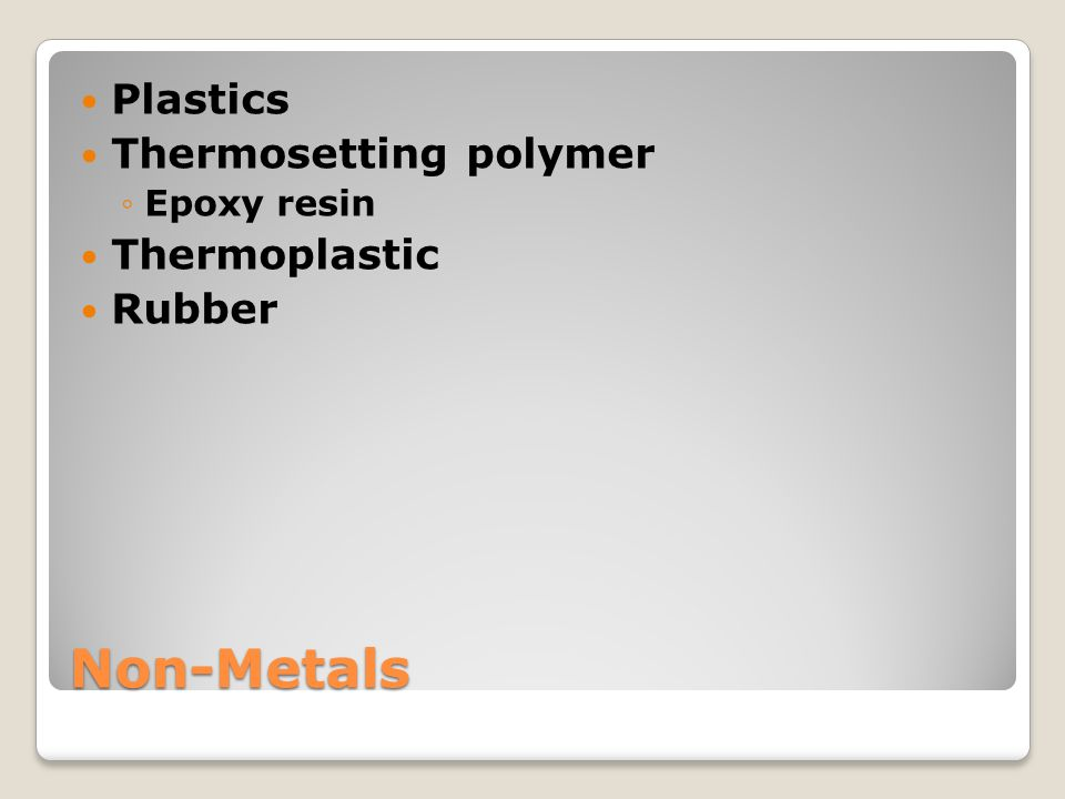 Non-Metals Plastics Thermosetting polymer Thermoplastic Rubber