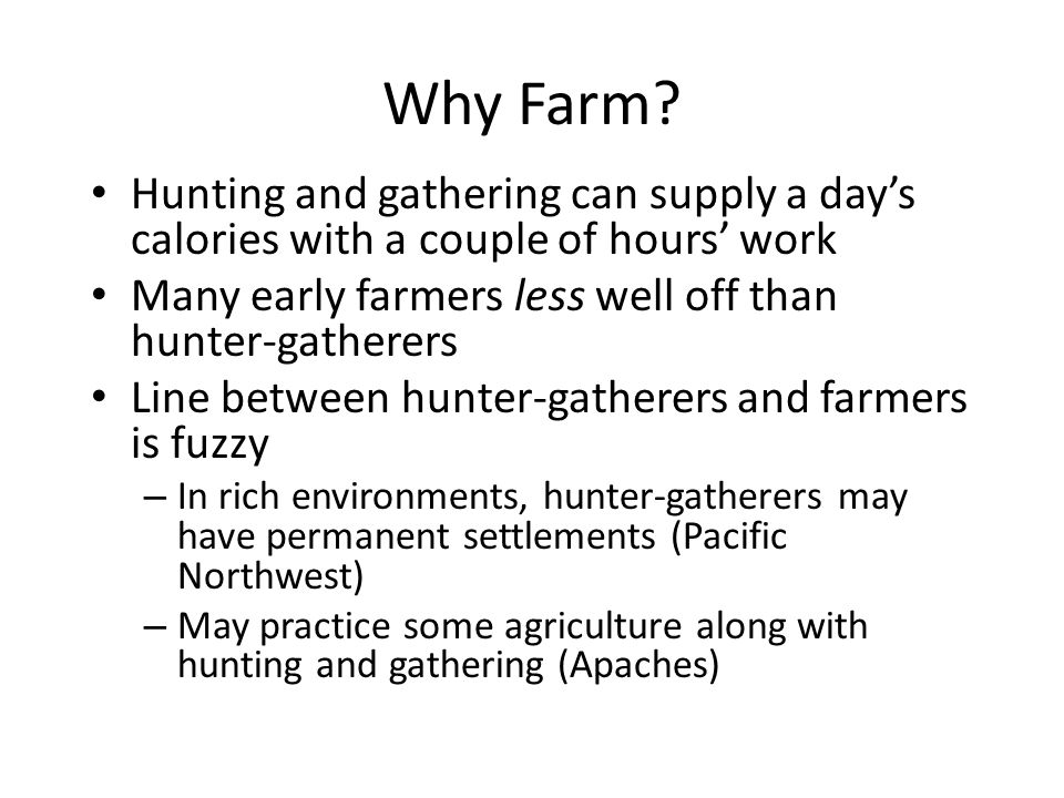 Why Farm Hunting and gathering can supply a day's calories with a couple of hours' work. Many early farmers less well off than hunter-gatherers.