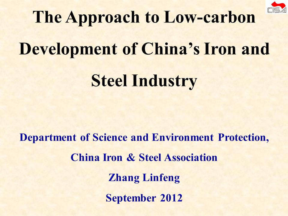 The Approach to Low-carbon Development of China's Iron and Steel Industry Department of Science and Environment Protection, China Iron & Steel Association Zhang Linfeng September 2012
