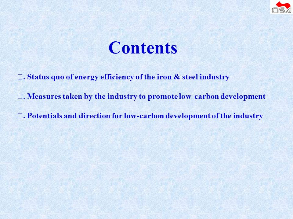 Contents Ⅰ. Status quo of energy efficiency of the iron & steel industry. Ⅱ. Measures taken by the industry to promote low-carbon development.