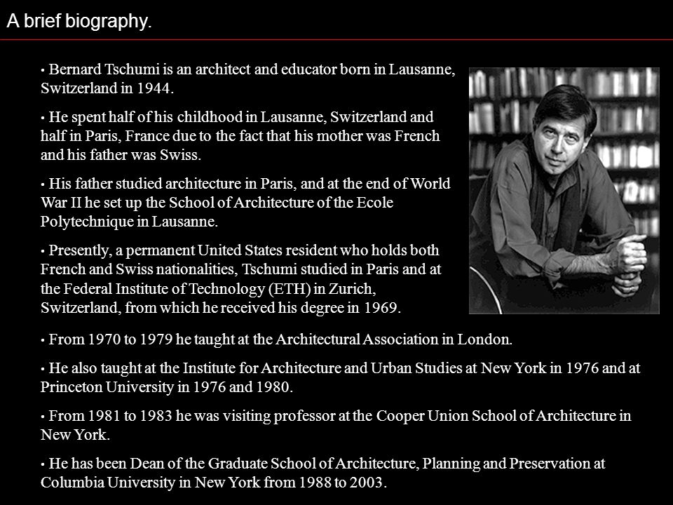 A brief biography. Bernard Tschumi is an architect and educator born in Lausanne, Switzerland in 1944.