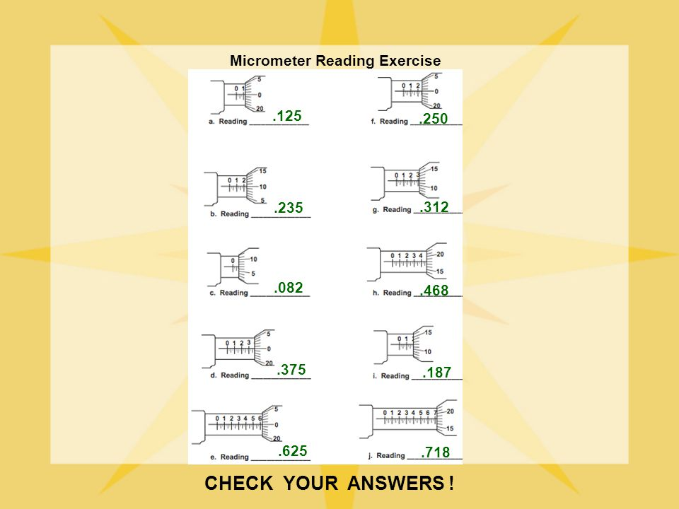CHECK YOUR ANSWERS ! Micrometer Reading Exercise .125 .250 .235 .312