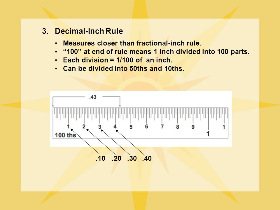 3. Decimal-Inch Rule Measures closer than fractional-inch rule.