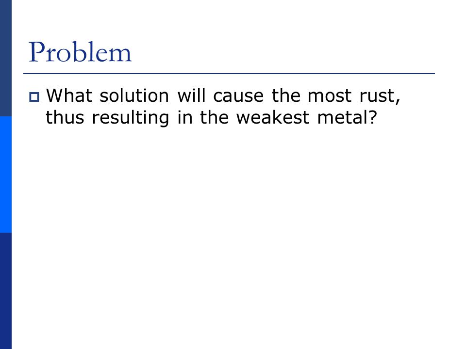 Problem What solution will cause the most rust, thus resulting in the weakest metal