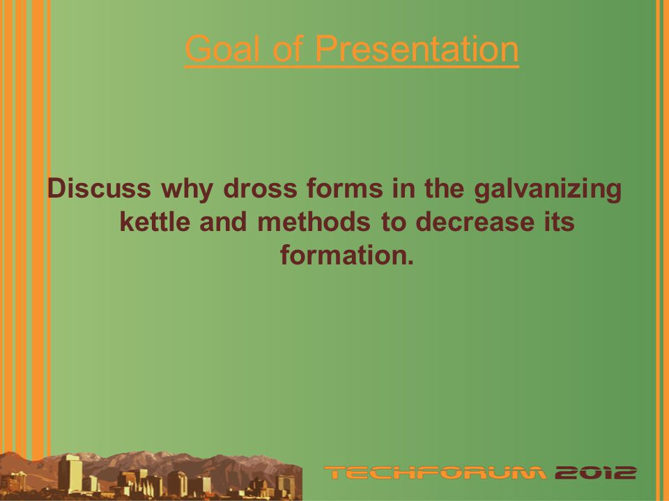 Goal of Presentation Discuss why dross forms in the galvanizing kettle and methods to decrease its formation.