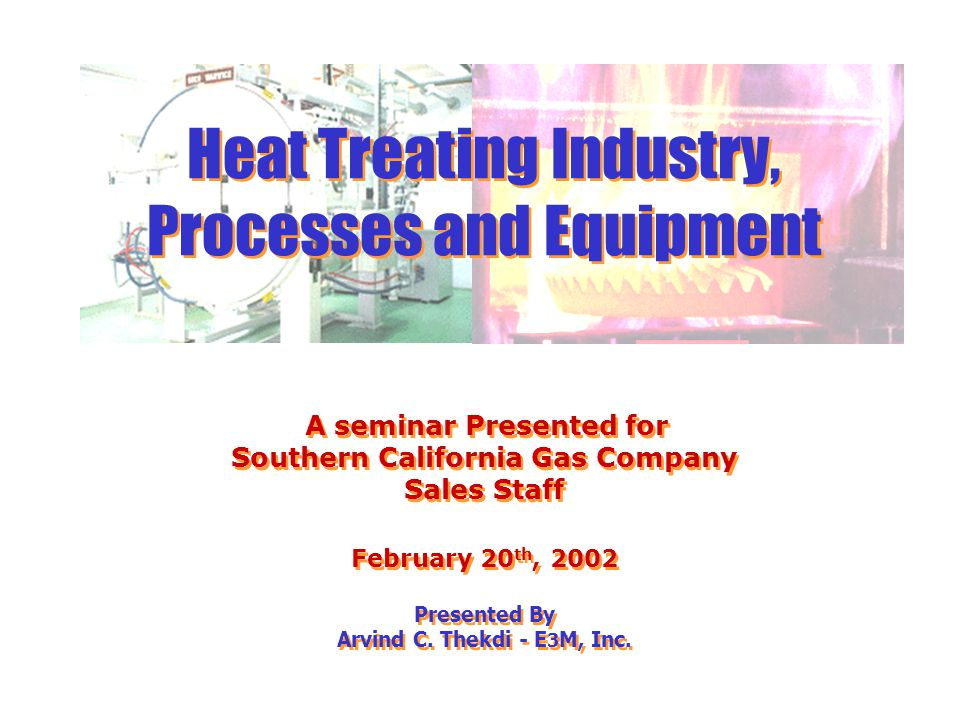 Heat Treating Industry, Processes and Equipment A seminar Presented for Southern California Gas Company Sales Staff February 20th, 2002 Presented By Arvind C. Thekdi - E3M, Inc.